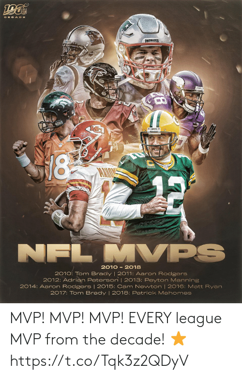 Aaron Rodgers, Adrian Peterson, and Cam Newton: DEC ADE  PATRIOTS  EPACKERS E  18  MVPS  NFL  2010 - 2018  2010: Tom Brady | 2011: Aaron Rodgers  2012: Adrian Peterson | 2013: Peyton Manning  2014: Aaron Rodgers | 2015: Cam Newton | 2016: Matt Ryan  2017: Tom Brady | 2018: Patrick Mahomes MVP! MVP! MVP!  EVERY league MVP from the decade! ⭐️ https://t.co/Tqk3z2QDyV