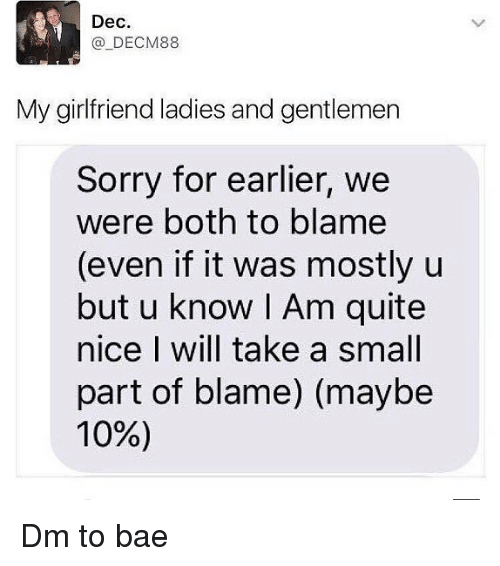 Bae, Memes, and Sorry: Dec.  @ DECM88  My girlfriend ladies and gentlemen  Sorry for earlier, we  were both to blame  (even if it was mostly u  but u know | Am quite  nice I will take a small  part of blame) (maybe  10%) Dm to bae