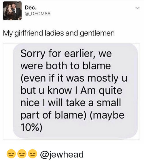Funny, Sorry, and Quite: Dec  _DECM88  My girlfriend ladies and gentlemen  Sorry for earlier, we  were both to blame  (even if it was mostly u  but u know I Am quite  nice I will take a small  part of blame) (maybe  10%) 😑😑😑 @jewhead