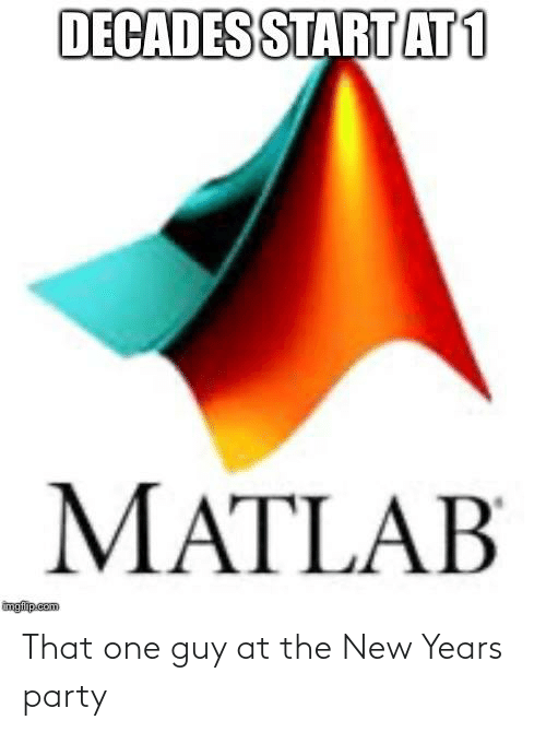 Party, Programmer Humor, and Matlab: DECADES START AT1  MATLAB  imgfip.com That one guy at the New Years party