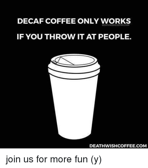 DECAF COFFEE ONLY WORKS IF YOU THROW IT AT PEOPLE ... #decafCoffee