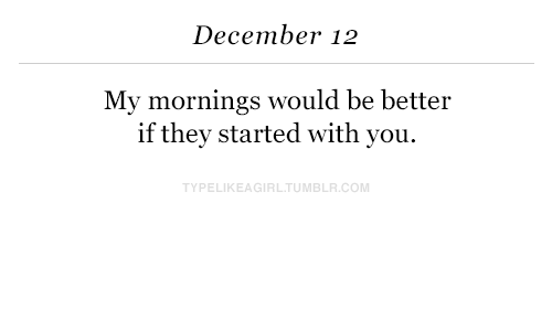 Com, You, and December: December 12  My mornings would be better  if thev started with you.  TYPELIKEAGIRLTUMBLR.COM