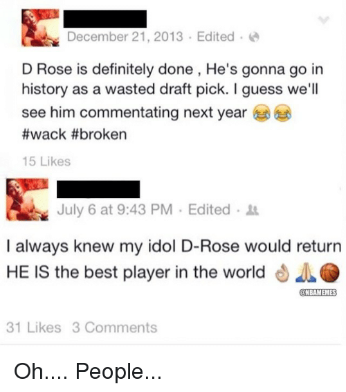 Definitely, Nba, and Best: December 21, 2013 Edited  D Rose is definitely done, He's gonna go in  history as a wasted draft pick. l guess we'll  see him commentating next year  #wack #broken  15 Likes  July 6 at 9:43 PM Edited  I always knew my idol D-Rose would return  HE IS the best player in the world  @NBAMEMMES  31 Likes 3 Comments Oh.... People...