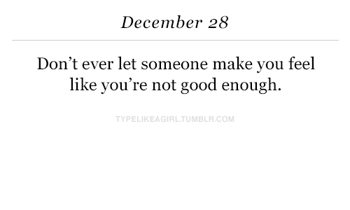 Good, Com, and Make: December 28  Don't ever let someone make you feel  like you're not good enough  TYPELIKEAGIRLTUMBLR.COM