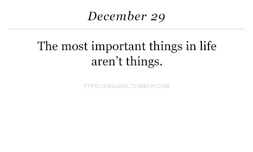 Life, Com, and December: December 29  The most important things in life  aren't things.  TYPELIKEAGIRLTUMBLR.COM