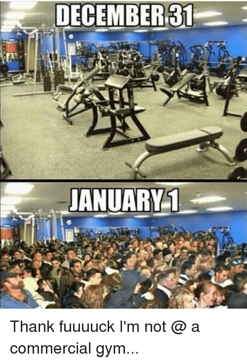 Gym, Memes, and 🤖: DECEMBER 31  JANUARY 1 Thank fuuuuck I'm not @ a commercial gym...