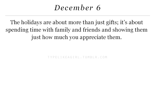 Family, Friends, and Appreciate: December 6  The holidays are about more than just gifts; it's about  spending time with family and friends and showing them  just how much you appreciate them.