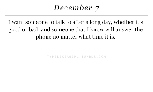 Bad, Phone, and Good: December 7  I want someone to talk to after a long day, whether it's  good or bad, and someone that I know will answer the  phone no matter what time it is.  MB