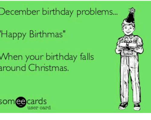 "Memes, 🤖, and December: December birthday problems  Happy Birthmas""  When your birthday falls  around Christmas.  ee  cards  user card"