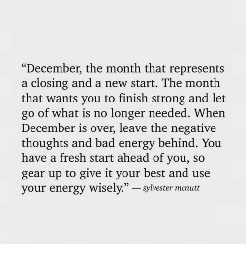 """Bad, Energy, and Fresh: """"December, the month that represents  a closing and a new start. The month  that wants you to finish strong and let  go of what is no longer needed. When  December is over, leave the negative  thoughts and bad energy behind. You  have a fresh start ahead of you, so  gear up to give it your best and use  your energy wisely.""""-sylvester mcnutt"""
