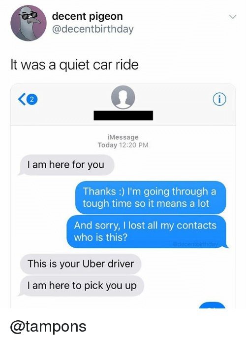 Sorry, Uber, and Lost: decent pigeon  @decentbirthday  It was a quiet car ride  iMessage  Today 12:20 PM  I am here for you  Thanks : I'm going through a  tough time so it means a lot  And sorry, I lost all my contacts  who is this?  This is your Uber driver  I am here to pick you up @tampons