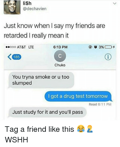 Friends, Memes, and Retarded: @dechavien  Just know when I say my friends are  retarded I really mean it  ooo AT&T LTE  6:13 PMM  185  Chuko  You tryna smoke or u too  slumped  I got a drug test tomorrow  Read 6:11 PM  Just study for it and you'll pass Tag a friend like this 😂🤦♂️ WSHH