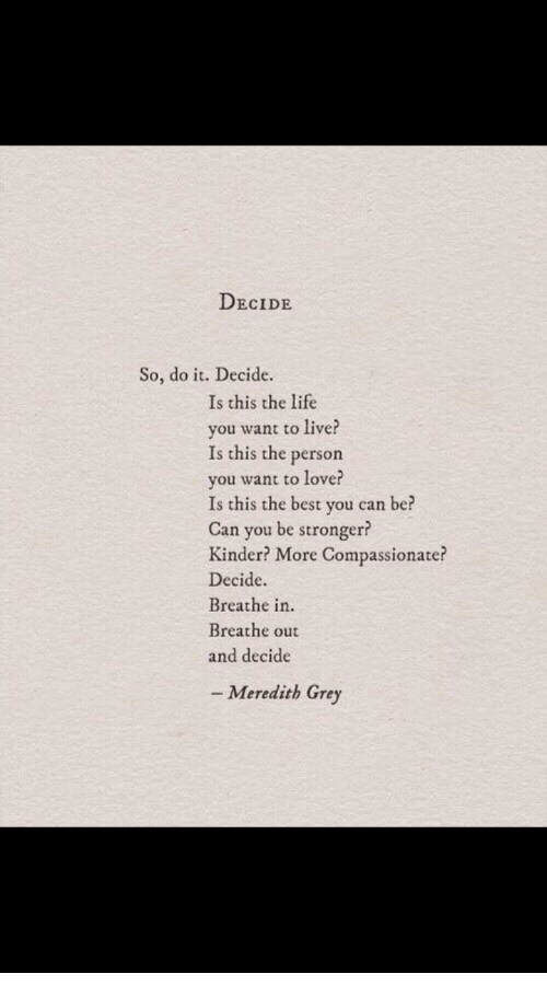 Life, Best, and Grey: DECIDE  So, do it. Decide.  Is this the life  you want to live  Is this the person  you want to lover  Is this the best you can be?  Can you be stronger?  Kinder? More Compassionate?  Decide.  Breathe in.  Breathe out  and decide  - Meredith Grey