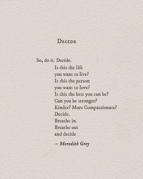 Life, Love, and Best: DECIDE  So, do it. Decide.  Is this the life  you want to live?  Is this the person  vou w  Is this the best you can be?  Can you be stronger?  Kinder? More Compassionate?  Decide.  Breathe in.  Breathe out  and decide  ant to love?  - Meredith Grey