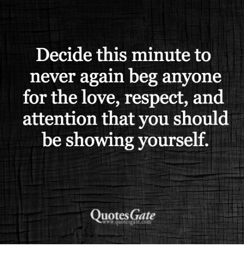 Decide This Minute To Never Again Beg Anyone For The Love Respect