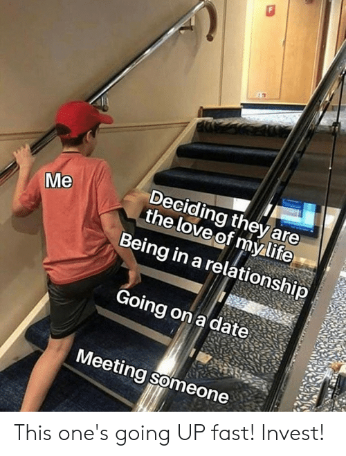Life, Love, and Date: Deciding they are  the love of my life  Me  Being in a relationship  Going on a date  Meeting someone This one's going UP fast! Invest!