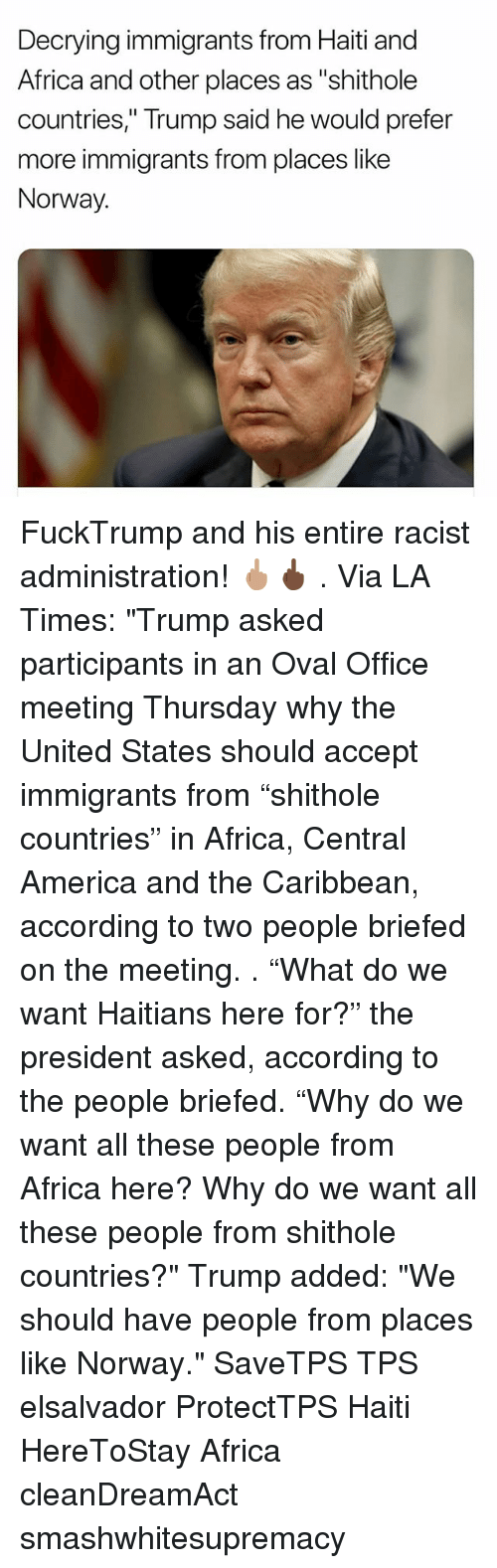 "Africa, America, and Memes: Decrying immigrants from Haiti and  Africa and other places as ""shithole  countries,"" Trump said he would prefer  more immigrants from places like  Norway. FuckTrump and his entire racist administration! 🖕🏽🖕🏿 . Via LA Times: ""Trump asked participants in an Oval Office meeting Thursday why the United States should accept immigrants from ""shithole countries"" in Africa, Central America and the Caribbean, according to two people briefed on the meeting. . ""What do we want Haitians here for?"" the president asked, according to the people briefed. ""Why do we want all these people from Africa here? Why do we want all these people from shithole countries?"" Trump added: ""We should have people from places like Norway."" SaveTPS TPS elsalvador ProtectTPS Haiti HereToStay Africa cleanDreamAct smashwhitesupremacy"