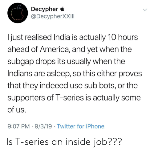 America, Iphone, and Twitter: Decypher *  @DecypherXXIII  I just realised India is actually 10 hours  ahead of America, and yet when the  subgap drops its usually when the  Indians are asleep, so this either proves  that they indeeed use sub bots, or the  supporters of T-series is actually some  of us  9:07 PM 9/3/19 . Twitter for iPhone Is T-series an inside job???
