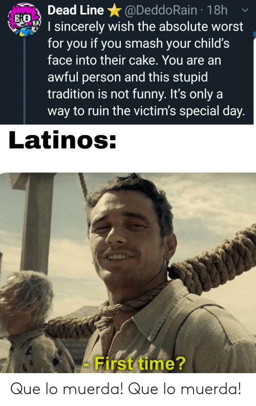 Funny, Latinos, and Smashing: @DeddoRain 18h  I sincerely wish the absolute worst  for you if you smash your child's  face into their cake. You are an  Dead Line  EHO  awful person and this stupid  tradition is not funny. It's only a  way to ruin the victim's special day.  Latinos:  First time? Que lo muerda! Que lo muerda!