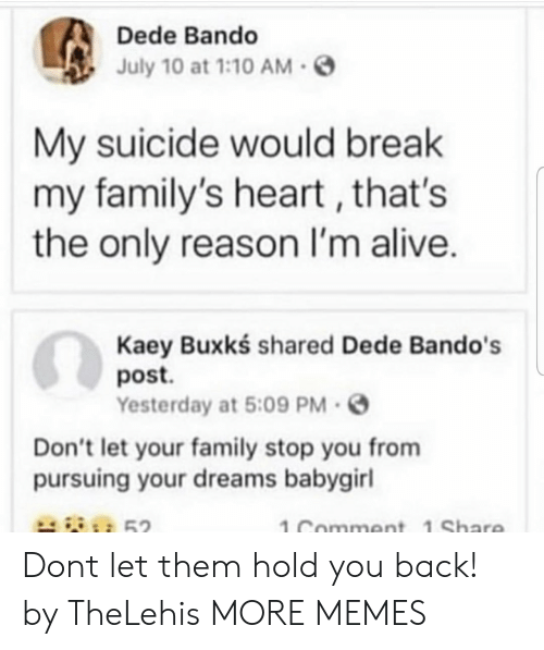 Alive, Bando, and Dank: Dede Bando  July 10 at 1:10AM-S  My suicide would break  my family's heart, that's  the only reason I'm alive.  Kaey Buxkś shared Dede Bando's  post.  Yesterday at 5:09 PM.  Don't let your family stop you from  pursuing your dreams babygirl  52  1 Comment 1 Share Dont let them hold you back! by TheLehis MORE MEMES