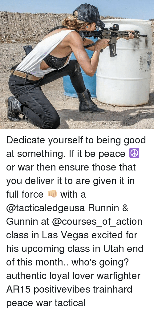 Memes, Las Vegas, and Ensure: Dedicate yourself to being good at something. If it be peace ☮️ or war then ensure those that you deliver it to are given it in full force 👊🏼 with a @tacticaledgeusa Runnin & Gunnin at @courses_of_action class in Las Vegas excited for his upcoming class in Utah end of this month.. who's going? authentic loyal lover warfighter AR15 positivevibes trainhard peace war tactical