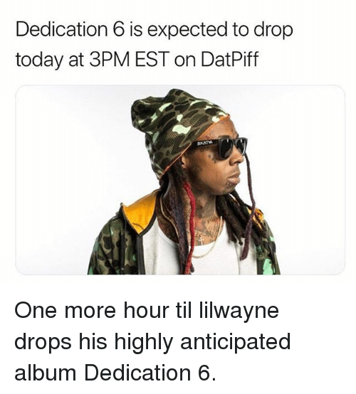 Memes, Today, and 🤖: Dedication 6 is expected to drop  today at 3PM EST on DatPiff One more hour til lilwayne drops his highly anticipated album Dedication 6.
