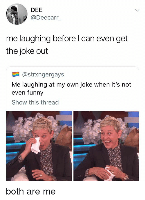 Funny, Can, and Own: DEE  @Deecarr_  me laughing before l can even get  the joke out  @strxngergays  Me laughing at my own joke when it's not  even funny  Show this thread both are me