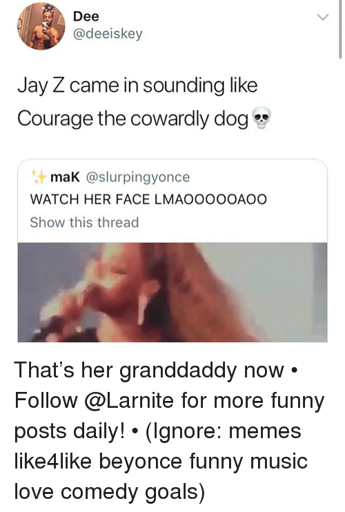 Beyonce, Courage the Cowardly Dog, and Funny: Dee  @deeiskey  Jay Z came in sounding like  Courage the cowardly dog  mak @slurpingyonce  WATCH HER FACE LMAOOOOOAOO  Show this thread That's her granddaddy now • ➫➫➫ Follow @Larnite for more funny posts daily! • (Ignore: memes like4like beyonce funny music love comedy goals)