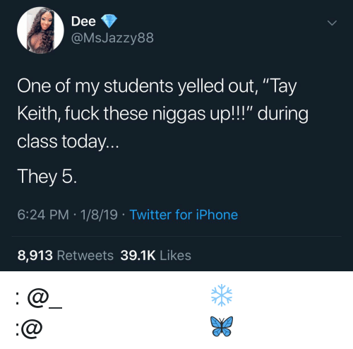 """Instagram, Iphone, and Twitter: Dee  @MsJazzy88  One of my students yelled out, """"Tay  Keith, fuck these niggas up!!!"""" during  class today..  They 5  6:24 PM.1/8/19 Twitter for iPhone  8,913 Retweets 39.1K Likes 𝗙𝗼𝗹𝗹𝗼𝘄: @𝗧𝗿𝗼𝗽𝗶𝗰_𝗠 𝗳𝗼𝗿 𝗺𝗼𝗿𝗲 ❄️ 𝗜𝗻𝘀𝘁𝗮𝗴𝗿𝗮𝗺:@𝗴𝗹𝗶𝘇𝘇𝘆𝗽𝗼𝘀𝘁𝗲𝗱𝘁𝗵𝗮𝘁 🦋"""