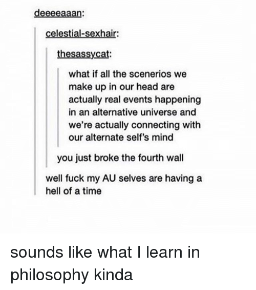 Head, Tumblr, and Fuck: deeeeaaan:  celestial-sexhair:  thesassycat  what if all the scenerios we  make up in our head are  actually real events happening  in an alternative universe and  we're actually connecting with  our alternate self's mind  you just broke the fourth wall  well fuck my AU selves are having a  hell of a time sounds like what I learn in philosophy kinda