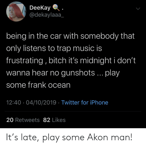 Akon, Frank Ocean, and Iphone: DeeKay  @dekaylaaa  being in the car with somebody that  only listens to trap music is  frustrating, bitch it's midnight i don't  wanna hear no gunshots... play  some frank ocean  12:40 04/10/2019 Twitter for iPhone  20 Retweets 82 Likes It's late, play some Akon man!