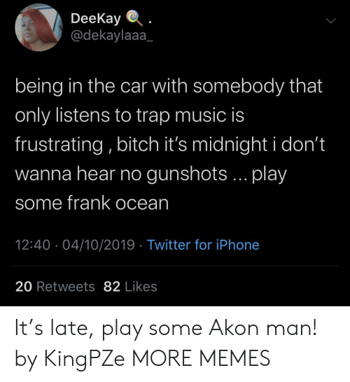 Akon, Dank, and Frank Ocean: DeeKay  @dekaylaaa  being in the car with somebody that  only listens to trap music is  frustrating, bitch it's midnight i don't  wanna hear no gunshots... play  some frank ocean  12:40 04/10/2019 Twitter for iPhone  20 Retweets 82 Likes It's late, play some Akon man! by KingPZe MORE MEMES