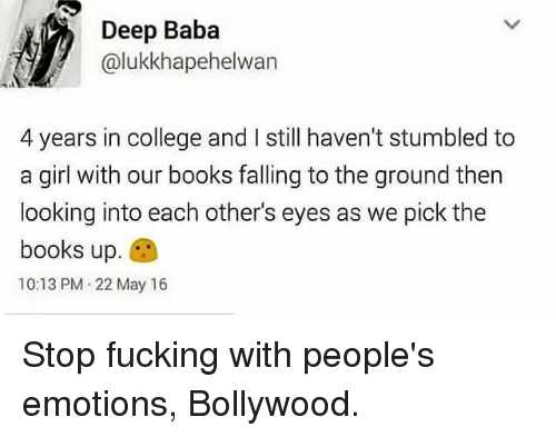 College, Memes, and Baba: Deep Baba  alukkhapehelwan  4 years in college and I still haven't stumbled to  a girl with our books falling to the ground then  looking into each other's eyes as we pick the  books up  10:13 PM 22 May 16 Stop fucking with people's emotions, Bollywood.
