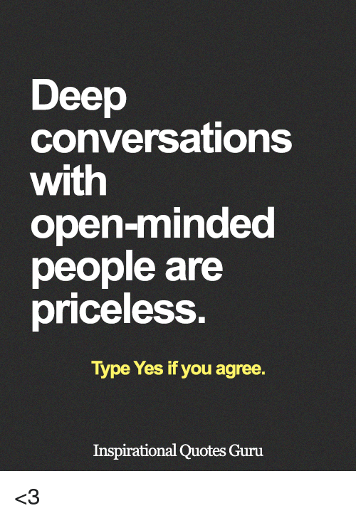 Deep Conversations With Open Minded People Are Priceless Type Yes