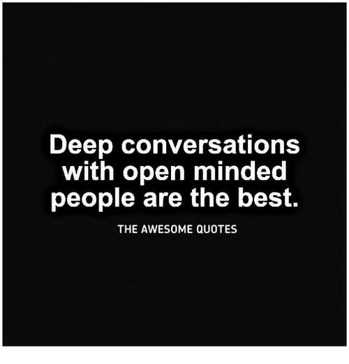 Deep Conversations With Open Minded People Are the Best THE