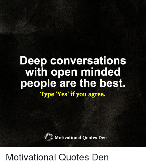 Deep Conversations With Open Minded People Are the Best Type