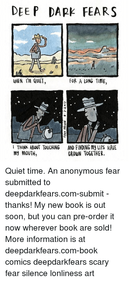 Memes, Soon..., and Anonymous: DEEP DARK FEARS  WHEN QUIET  FOR A LONG TIME,  I THINK ABOUT TOUCHING  my MOUTH,  AND FINDING MY LIPS HAWE  GROWN TOGETHER Quiet time. An anonymous fear submitted to deepdarkfears.com-submit - thanks! My new book is out soon, but you can pre-order it now wherever book are sold! More information is at deepdarkfears.com-book comics deepdarkfears scary fear silence lonliness art