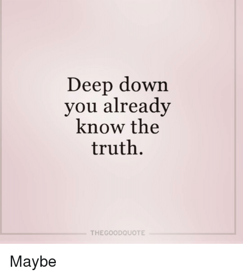 Deep Down You Already Know The Truth THE GOOD QUOTE Maybe Meme On Gorgeous The Good Quote