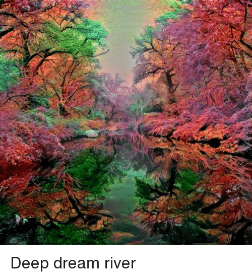 Deep, Dream, and River