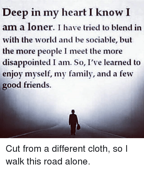 Being Alone, Disappointed, and Family: Deep in my heart I know I  am a loner. I have tried to blend in  with the world and be sociable, but  the more people I meet the more  disappointed I am. So, I've learned to  enjoy myself, my family, and a few  good friends. Cut from a different cloth, so I walk this road alone.