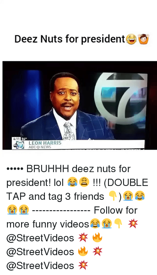 Abc, Deez Nuts, and Friends: Deez Nuts for president  6:11  86  LEON HARRIS  ABC NEWS ••••• BRUHHH deez nuts for president! lol 😂😩 !!! (DOUBLE TAP and tag 3 friends 👇)😭😂😭😭 ----------------- Follow for more funny videos😂😭👇 💥 @StreetVideos 💥 🔥 @StreetVideos 🔥 💥 @StreetVideos 💥