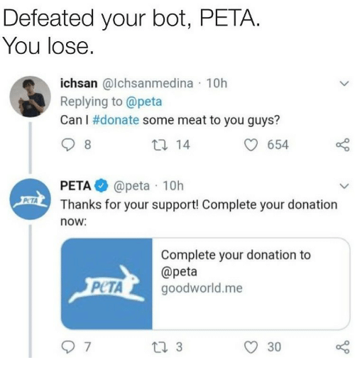 Peta, Can, and Donate: Defeated your bot, PETA.  You lose.  ichsan @lchsanmedina 10h  Replying to @peta  Can I #donate some meat to you guys?  t0 14  654  PETA@peta 10h  Thanks for your support! Complete your donation  now.  Complete your donation to  @peta  PUTA goodworid.me  PCTAgoodworld.me  O 30