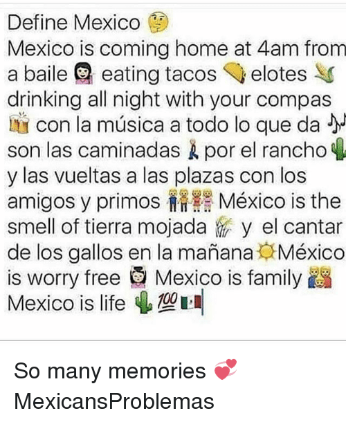 Drinking, Family, and Life: Define Mexico  Mexico is coming home at 4am from  a baile eating tacos elotes  drinking all night with your compas  Ly  con la música a todo lo que da  son las caminadas por el rancho  y las vueltas a las plazas con los  amigos y primos México is the  smell of tierra mojada。 y el cantar  de los gallos en la manana México  is worry free e Mexico is family  Mexico is life ψ So many memories 💞 MexicansProblemas