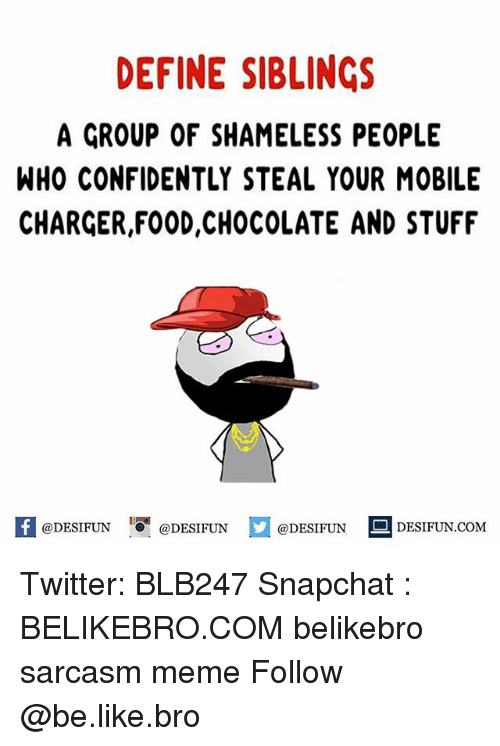 Be Like, Food, and Meme: DEFINE SIBLINGS  A GROUP OF SHAMELESS PEOPLE  WHO CONFIDENTLY STEAL YOUR MOBILE  CHARGER,FOOD,CHOCOLATE AND STUFF  ty  困@DESIFUN 1『@DESIFUN E @DESIFUN-DESIFUN.COM Twitter: BLB247 Snapchat : BELIKEBRO.COM belikebro sarcasm meme Follow @be.like.bro