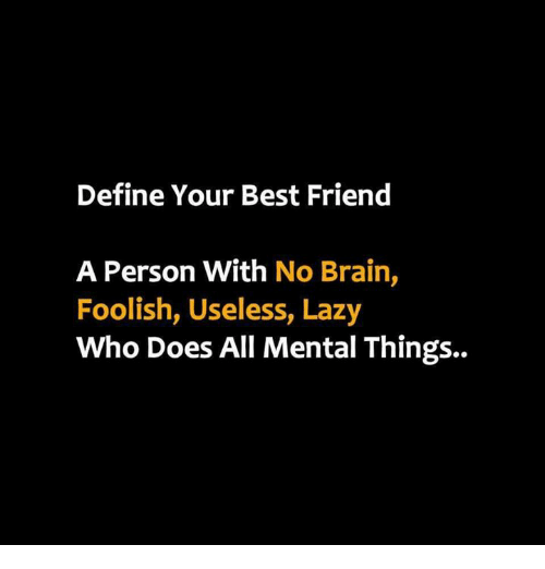 define your best friend a person with no brain foolish useless lazy