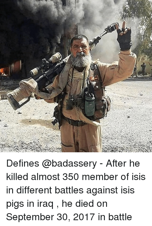 Isis, Memes, and Iraq: Defines @badassery - After he killed almost 350 member of isis in different battles against isis pigs in iraq , he died on September 30, 2017 in battle