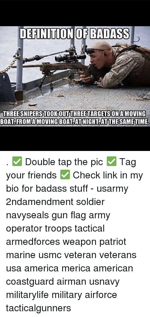America, Friends, and Memes: DEFINITIONOF BADASS  THREE SNIPERSTOOKOUTTHREETARGETSON A MOVING  BOAT,FROMAMOVING BOAT ATNIGHT,AT THE SAMETIME . ✅ Double tap the pic ✅ Tag your friends ✅ Check link in my bio for badass stuff - usarmy 2ndamendment soldier navyseals gun flag army operator troops tactical armedforces weapon patriot marine usmc veteran veterans usa america merica american coastguard airman usnavy militarylife military airforce tacticalgunners