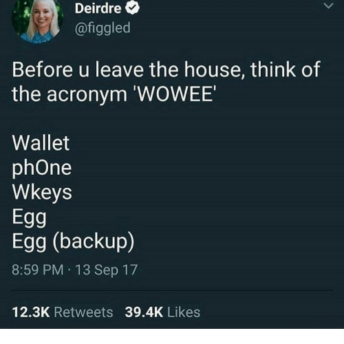 Phone, Acronym, and House: Deirdre  @figgled  Before u leave the house, think of  the acronym 'WOWEE  Wallet  phOne  Wkeys  Egg  Egg (backup  8:59 PM 13 Sep 17  12.3K Retweets 39.4K Likes