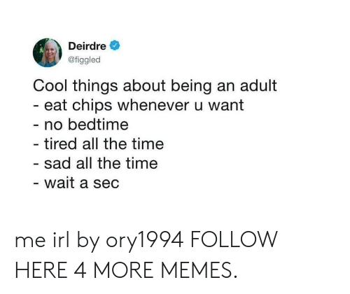 Being an Adult, Dank, and Memes: Deirdre  @figgled  Cool things about being an adult  - eat chips whenever u want  - no bedtime  tired all the time  sad all the time  wait a sec me irl by ory1994 FOLLOW HERE 4 MORE MEMES.