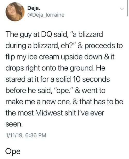 """Shit, Blizzard, and Ice Cream: Deja  @Deja_lorraine  The guy at DQ said, """"a blizzard  during a blizzard, eh?"""" & proceeds to  flip my ice cream upside down & it  drops right onto the ground. He  stared at it for a solid 10 seconds  before he said, """"ope."""" & went to  make me a new one. & that has to be  the most Midwest shit l've ever  seen  1/11/19, 6:36 PM Ope"""